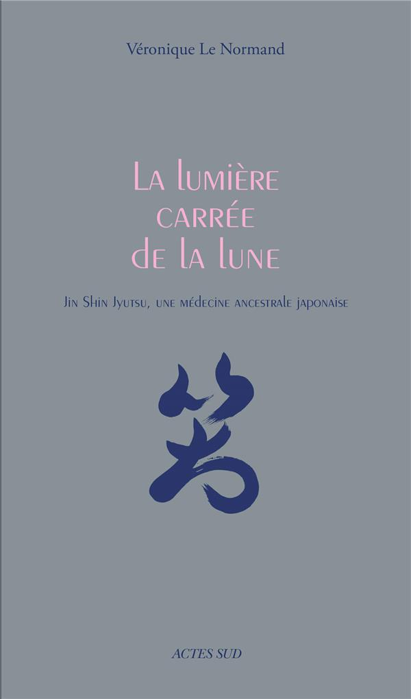 LA LUMIERE CARREE DE LA LUNE - JIN SHIN JYUTSU, UNE MEDECINE ANCESTRALE JAPONAISE