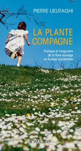 LA PLANTE COMPAGNE - PRATIQUE ET IMAGINAIRE DE LA FLORE SAUVAGE EN EUROPE OCCIDENTALE