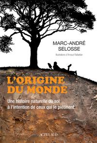 L'ORIGINE DU MONDE - UNE HISTOIRE NATURELLE DU SOL A L'INTENTION DE CEUX QUI LE PIETINENT