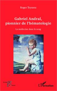 GABRIEL ANDRAL, PIONNIER DE L'HEMATOLOGIE - LA MEDECINE DANS LE SANG