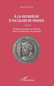 A LA RECHERCHE D'UN ISLAM DE FRANCE - TOME II, RELATIONS INSTABLES DE L'ETAT LAIC AVEC LES INSTITUTI