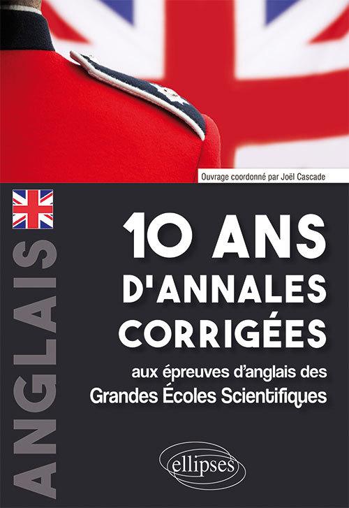 10 ANS D'ANNALES CORRIGEES AUX EPREUVES D'ANGLAIS DES GRANDES ECOLES SCIENTIFIQUES (X-ENS, MINES-PON