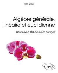 ALGEBRE GENERALE, LINEAIRE ET EUCLIDIENNE - COURS AVEC 150 EXERCICES CORRIGES