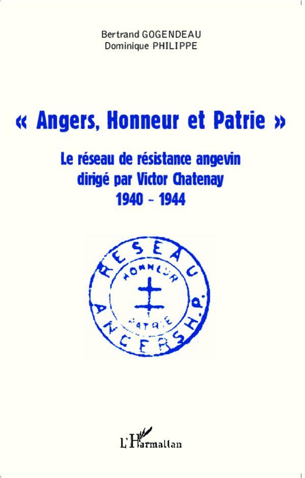 """""""ANGERS, HONNEUR ET PATRIE"""" - LE RESEAU DE RESISTANCE ANGEVIN DIRIGE PAR VICTOR CHATENAY (1940-1944)"""