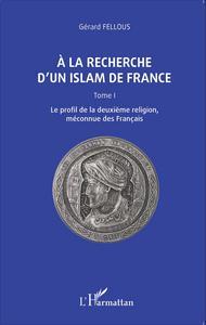 A LA RECHERCHE D'UN ISLAM DE FRANCE - TOME I, LE PROFIL DE LA DEUXIEME RELIGION, MECONNUE DES FRANCA