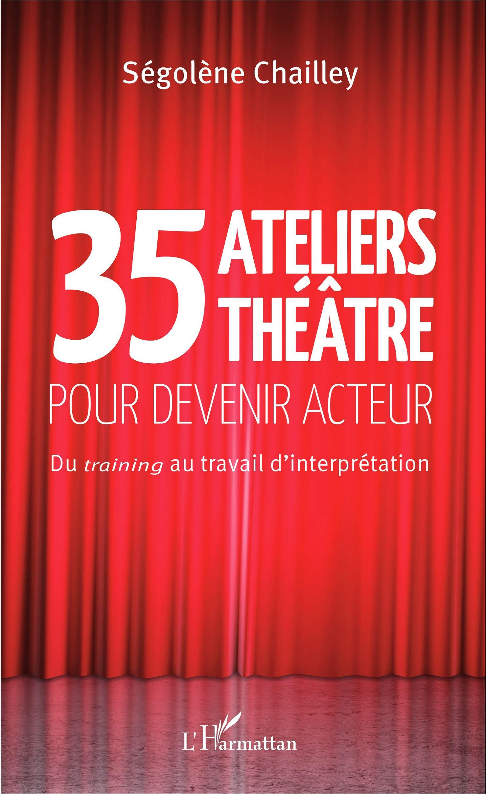 35 ATELIERS THEATRE POUR DEVENIR ACTEUR - DU <EM>TRAINING</EM> AU TRAVAIL D'INTERPRETATION
