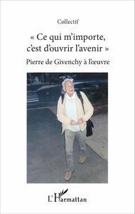 """""""CE QUI M'IMPORTE C'EST D'OUVRIR L'AVENIR"""" - PIERRE DE GIVENCHY A L'OEUVRE"""