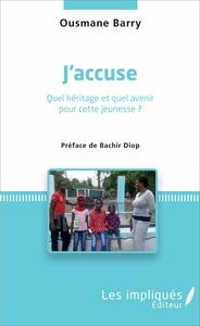 J'ACCUSE - QUEL HERITAGE ET QUEL AVENIR POUR CETTE JEUNESSE ? - PREFACE DE BACHIR DIOP