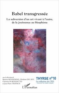 BABEL TRANSGRESSEE - LA SUBVERSION D'UN ART VIVANT A L'AUTRE, DE LA JOUISSANCE AU BLASPHEME