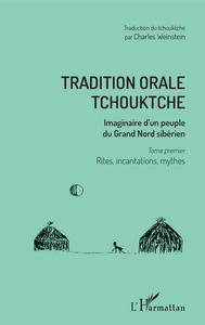 TRADITION ORALE TCHOUKTCHE - IMAGINAIRE D'UN PEUPLE DU GRAND NORD SIBERIEN - TOME PREMIER : RITES, I