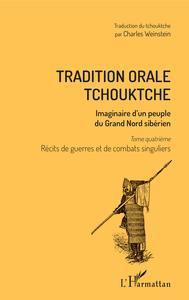 TRADITION ORALE TCHOUKTCHE - IMAGINAIRE D'UN PEUPLE DU GRAND NORD SIBERIEN - TOME QUATRIEME : RECITS