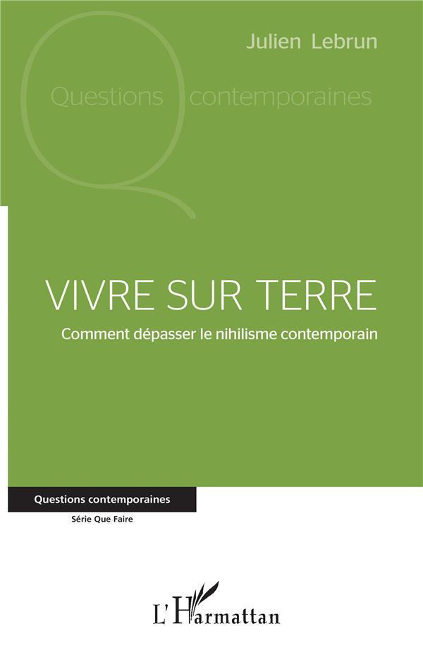 VIVRE SUR TERRE - COMMENT DEPASSER LE NIHILISME CONTEMPORAIN