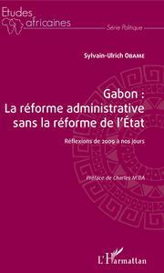 GABON : LA REFORME ADMINISTRATIVE SANS LA REFORME DE L'ETAT - REFLEXIONS DE 2009 A NOS JOURS