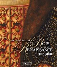 LE GRAND ATLAS DES ROIS DE LA RENAISSANCE FRANCAISE