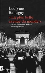 """"""" LA PLUS BELLE AVENUE DU MONDE """" - UNE HISTOIRE SOCIALE ET POLITIQUE DES CHAMPS-ELYSEES"""