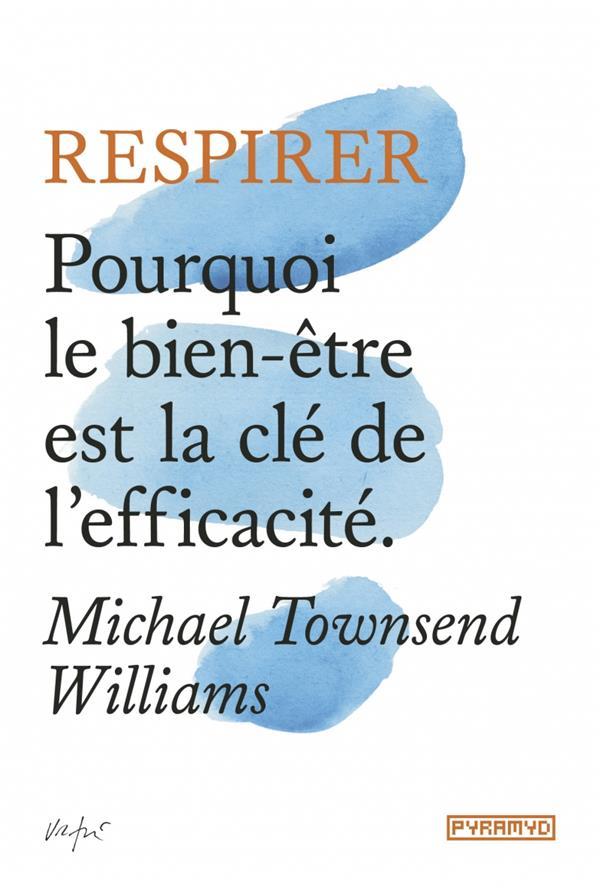 RESPIRER - POURQUOI LE BIEN-ETRE EST LA CLE DE L'EFFICACITE
