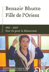 FILLE DE L'ORIENT BENAZIR BHUTTO - 1953-2007 UNE VIE POUR LA DEMOCRATIE