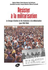 RESISTER A LA MILITARISATION -LE GROUPE D ACTION ET DE RESISTANCE A LA MILITARISATION LYON 1967-1984
