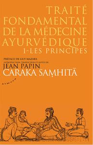 CARAKA SAMHITA - TRAITE FONDAMENTAL DE LA MEDECINE AYURVEDIQUE - TOME 1 : LES PRINCIPES
