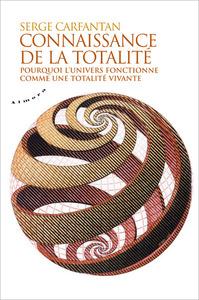 CONNAISSANCE DE LA TOTALITE - POURQUOI L'UNIVERS FONCTIONNE COMME UNE TOTALITE VIVANTE