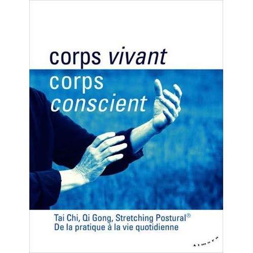 CORPS VIVANT, CORPS CONSCIENT - TAI CHI, QI GONG, STRETCHING POSTURAL - DE LA PRATIQUE A LA VIE QUO