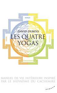 LES QUATRE YOGAS - MANUEL DE VIE INTERIEURE INSPIRE PAR LE SHIVAISME DU CACHEMIRE