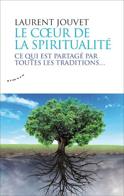 LE COEUR DE LA SPIRITUALITE - CE QUI EST PARTAGE PAR TOUTES LES TRADITIONS