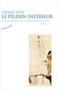 LE PELERIN INTERIEUR - LES NON-PENSEES D'UN MAITRE ZEN - TOME 6 - VOL06