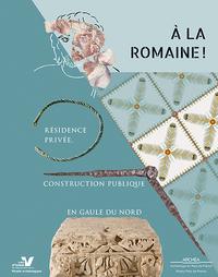A LA ROMAINE ! - RESIDENCE PRIVEE, CONSTRUCTION PUBLIQUE EN GAULE DU NORD