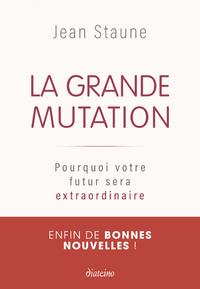 LA GRANDE MUTATION - POURQUOI VOTRE FUTUR SERA EXTRAORDINAIRE