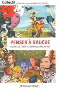 PENSER A GAUCHE - FIGURES DE LA PENSEE CRITIQUE AUJOURD'HUI