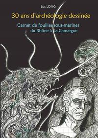 30 ANS D'ARCHEOLOGIE DESSINEE, CARNET DE FOUILLES SOUS-MARINES DU RHONE A LA CAMARGUE