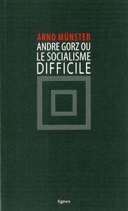 ANDRE GORZ OU LE SOCIALISME DIFFICILE