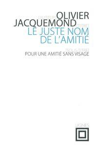 LE JUSTE NOM DE L'AMITIE - POUR UNE AMITIE SANS VISAGE