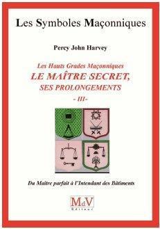 LES HAUTS GRADES MACONNIQUES : LE MAITRE SECRET, SES PROLONGEMENTS (TOME 3)