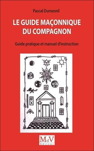 LE GUIDE MACONNIQUE DU COMPAGNON - GUIDE PRATIUQE ET MANUEL D'INSTRUCTION