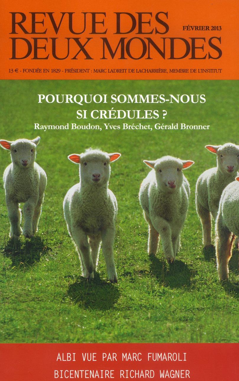 REVUE DES DEUX MONDES FEVRIER 2013. POURQUOI SOMMES-NOUS SI CREDULES ?
