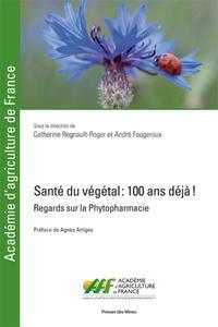 SANTE DU VEGETAL : 100 ANS DEJA ! - REGARDS SUR LA PHYTOPHARMACIE. PREFACE DE AGNES ARTIGES