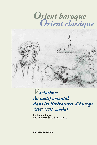 ORIENT BAROQUE, ORIENT CLASSIQUE. VARIATIONS DU MOTIF ORIENTAL DANS LES LITTERATURES D'EUROPE (XVIE-
