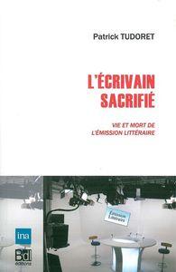 L' ECRIVAIN SACRIFIE - VIE ET MORT DE L'EMISSION LITTERAIRE