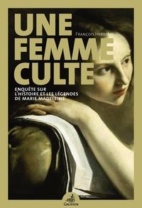 UNE FEMME CULTE - ENQUETE SUR LA HISTOIRE ET LES LEGENDES DE MARIE MADELEINE