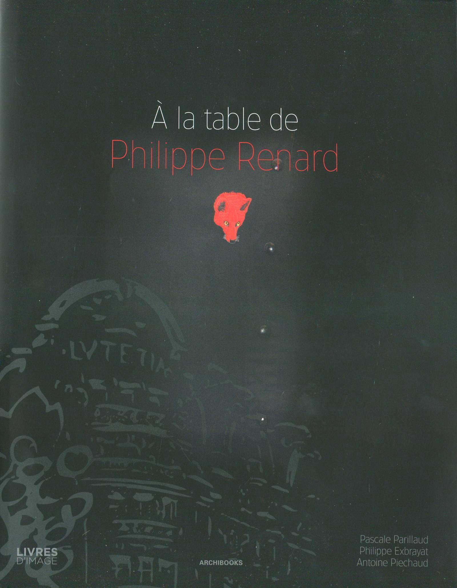 A LA TABLE DE PHILIPPE RENARD - PHOTOGRAPHIES DE : PHILIPPE EXBRAYAT ET ANTOINE PIECHAUD