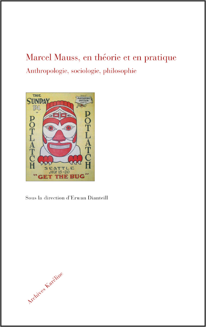 MARCEL MAUSS, EN THEORIE ET EN PRATIQUE - ANTHROPOLOGIE, SOCIOLOGIE, PHILOSOPHIE