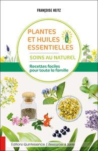 PLANTES ET HUILES ESSENTIELLES - SOINS AU NATUREL - RECETTES FACILES POUR TOUTE LA FAMILLE