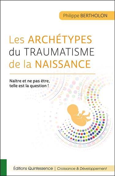 LES ARCHETYPES DU TRAUMATISME DE LA NAISSANCE - NAITRE ET NE PAS ETRE, TELLE EST LA QUESTION !