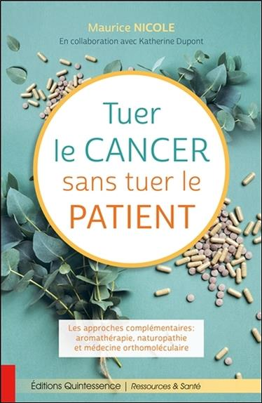 TUER LE CANCER SANS TUER LE PATIENT - LES APPROCHES COMPLEMENTAIRES : AROMATHERAPIE, NATUROPATHIE ET