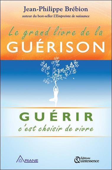 LE GRAND LIVRE DE LA GUERISON - GUERIR C'EST CHOISIR DE VIVRE