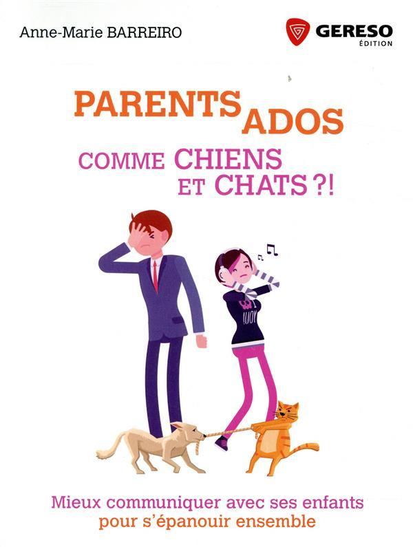 PARENTS ADOS COMME CHIENS ET CHATS ?! - MIEUX COMMUNIQUER AVEC SES ENFANTS POUR S'EPANOUIR ENSEMBLE