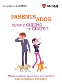PARENTS ADOS  COMME CHIENS ET CHATS - MIEUX COMMUNIQUER AVEC SES ENFANTS POUR S EPANOUIR ENSEMBLE