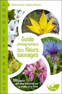GUIDE PHOTOGRAPHIQUE DES FLEURS SAUVAGES - 960 PLANTES DE FRANCE A IDENTIFIER PAR LA COULEUR ET LA F